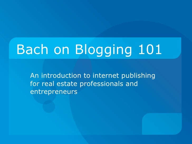 Bach on Blogging 101 An introduction to internet publishing for real estate professionals and entrepreneurs
