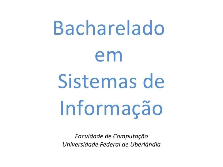 Bacharelado  em  Sistemas de Informação <ul><li>Faculdade de Computação </li></ul><ul><li>Universidade Federal de Uberlând...