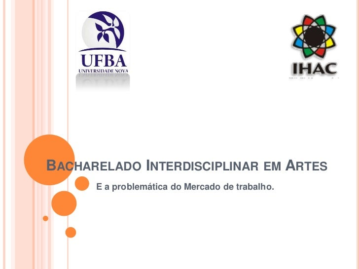 BACHARELADO INTERDISCIPLINAR EM ARTES      E a problemática do Mercado de trabalho.