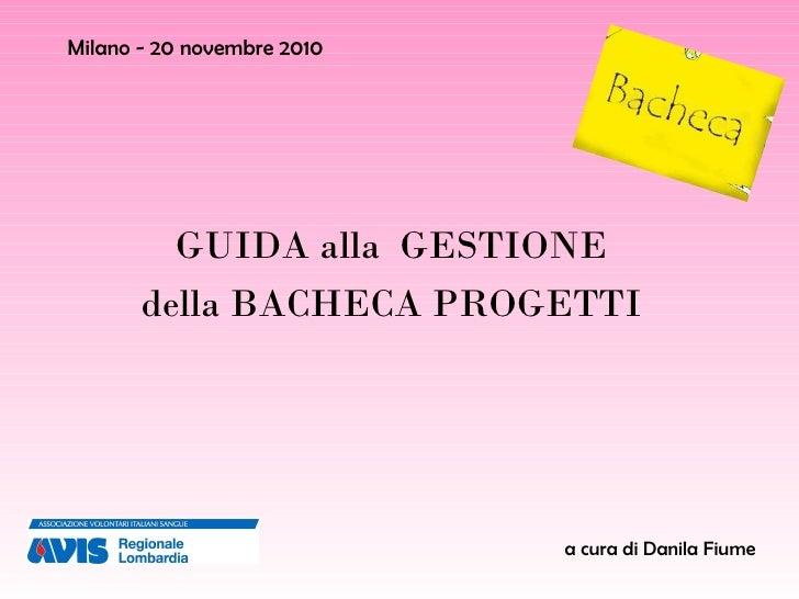 Milano - 20 novembre 2010 GUIDA alla  GESTIONE  della BACHECA PROGETTI  a cura di Danila Fiume