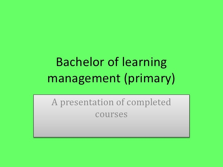 Bachelor of learning management (primary)<br />A presentation of completed courses<br />