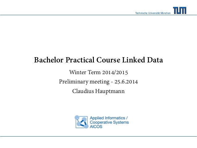 Technische Universität München Bachelor Practical Course Linked Data Winter Term 2014/2015 Preliminary meeting - 25.6.2014...