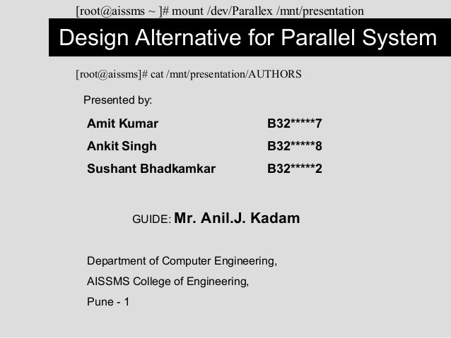 Design Alternative for Parallel System[root@aissms ~ ]# mount /dev/Parallex /mnt/presentationPresented by:Amit Kumar B32**...