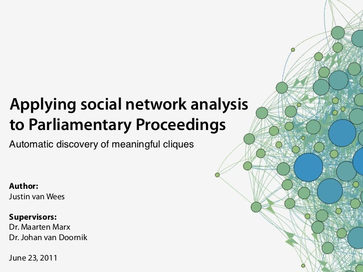 Applying social network analysisto Parliamentary ProceedingsAutomatic discovery of meaningful cliquesAuthor:Justin van Wee...