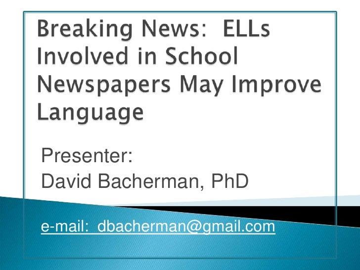 Breaking News:  ELLs Involved in School Newspapers May Improve Language<br />Presenter:<br />David Bacherman, PhD<br />e-m...