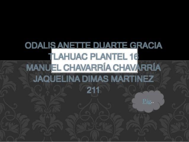 ODALIS ANETTE DUARTE GRACIA TLAHUAC PLANTEL 16 MANUEL CHAVARRÍA CHAVARRÍA JAQUELINA DIMAS MARTINEZ 211 Pág..