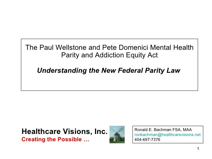 The Paul Wellstone and Pete Domenici Mental Health Parity and Addiction Equity Act Understanding the New Federal Parity La...