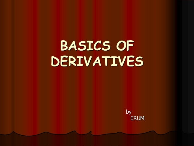 BASICS OFDERIVATIVES        by          ERUM
