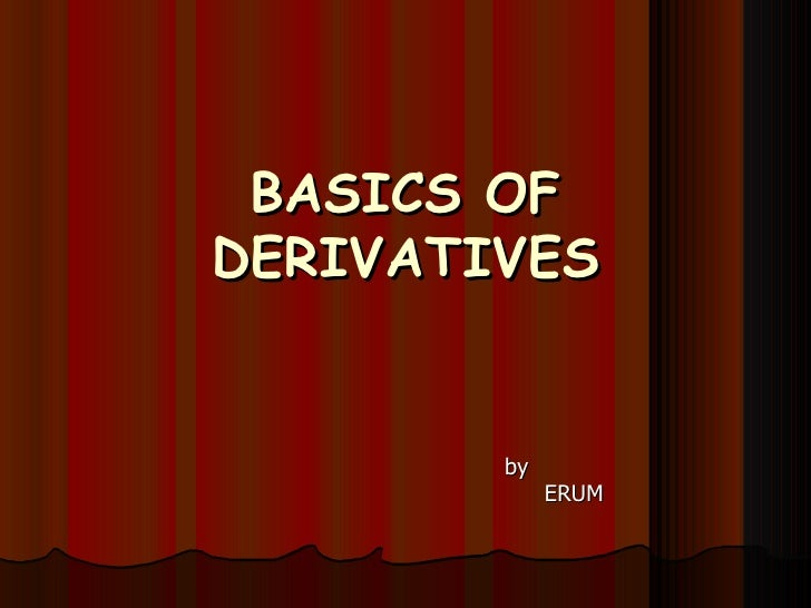 BASICS OF DERIVATIVES   by  ERUM
