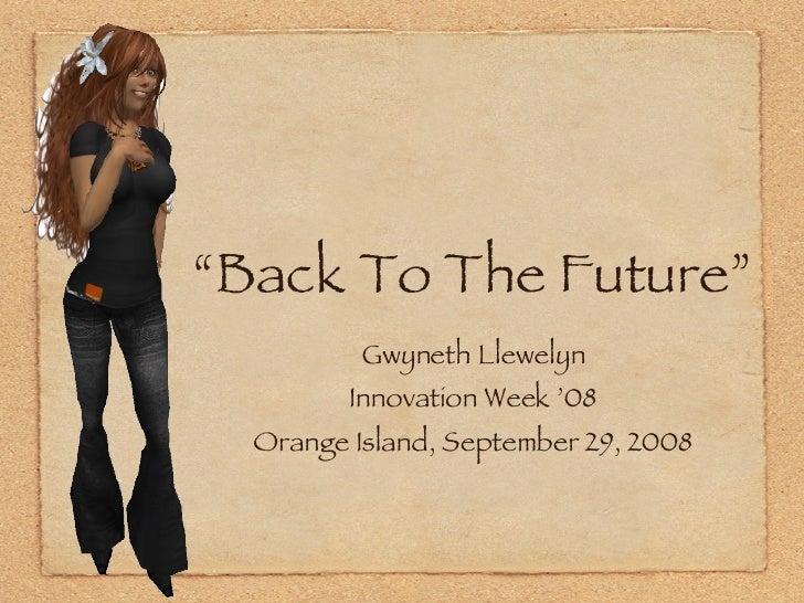 """Back To The Future"" <ul><li>Gwyneth Llewelyn </li></ul><ul><li>Innovation Week '08 </li></ul><ul><li>Orange Island, Septe..."