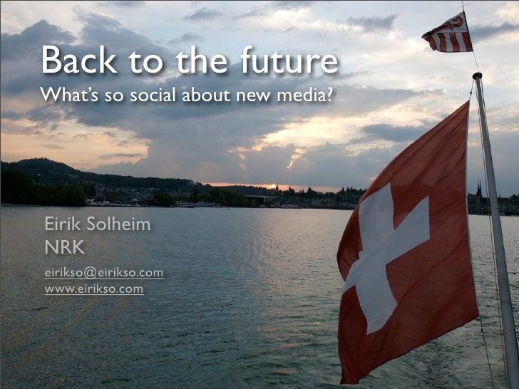 Back to the future What's so social about new media?     Eirik Solheim NRK eirikso@eirikso.com www.eirikso.com