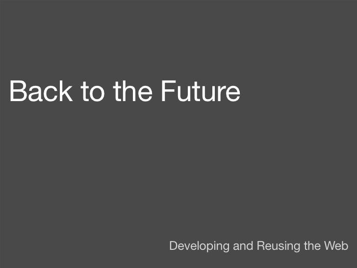 Back to the Future                 Developing and Reusing the Web