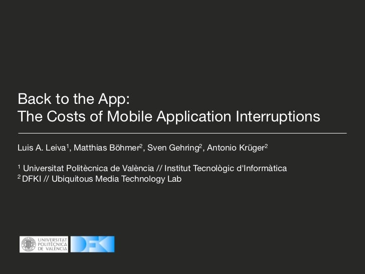 Back to the App:The Costs of Mobile Application InterruptionsLuis A. Leiva1, Matthias Böhmer2, Sven Gehring2, Antonio Krüg...