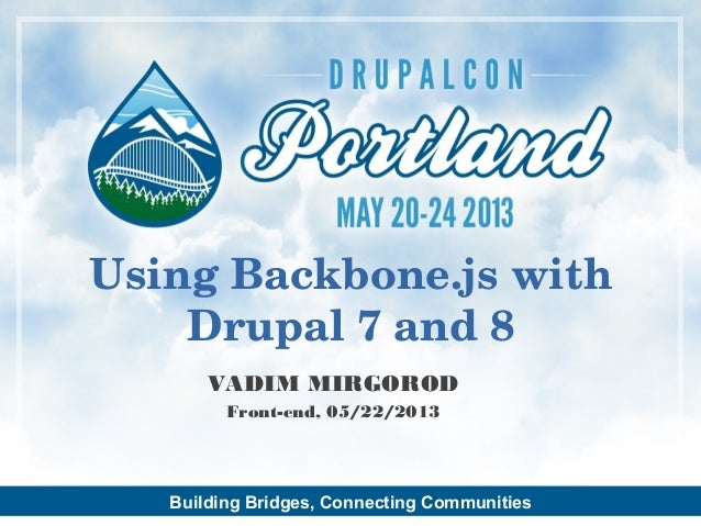 Building Bridges, Connecting CommunitiesVADIM MIRGORODFront-end, 05/22/2013Using Backbone.js withDrupal 7 and 8