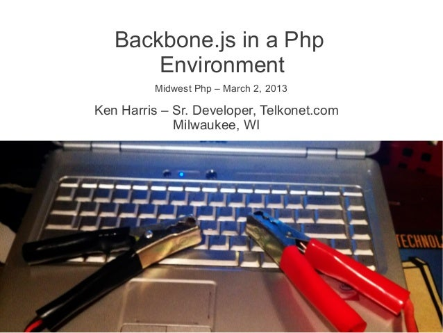 Backbone.js in a Php       Environment         Midwest Php – March 2, 2013Ken Harris – Sr. Developer, Telkonet.com        ...