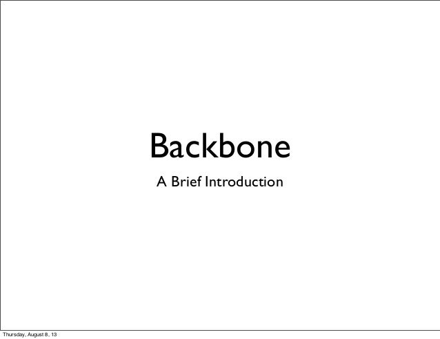 Backbone A Brief Introduction Thursday, August 8, 13