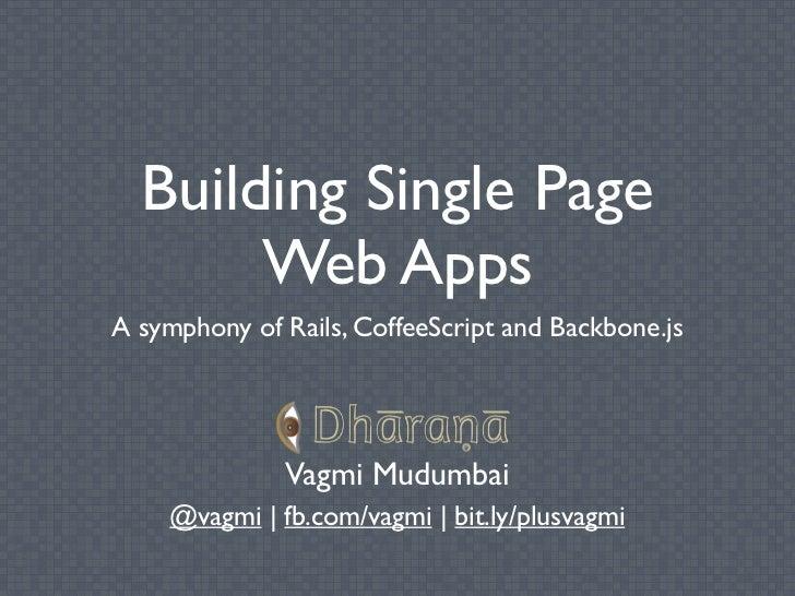 Building Single Page       Web AppsA symphony of Rails, CoffeeScript and Backbone.js              Vagmi Mudumbai    @vagmi...