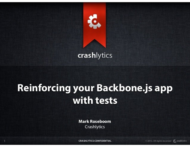 Reinforcing your Backbone.js app                with tests                Mark Roseboom                  Crashlytics1     ...