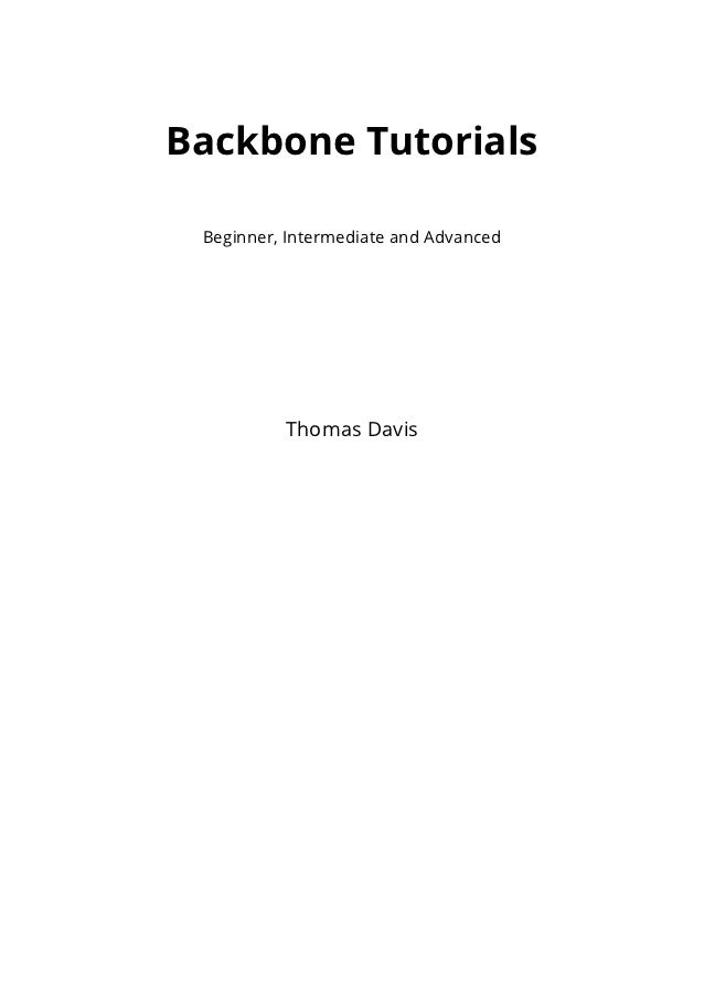 Backbone Tutorials Beginner, Intermediate and Advanced          Thomas Davis