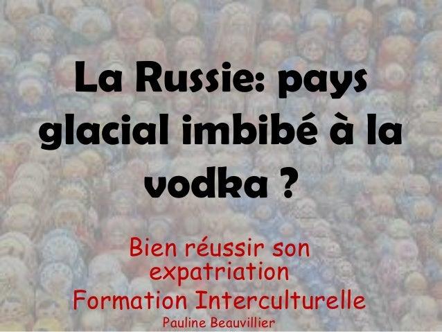 La Russie: paysglacial imbibé à la     vodka ?     Bien réussir son       expatriation Formation Interculturelle        Pa...