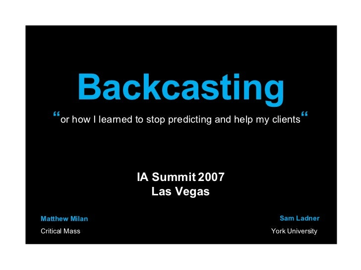 "Backcasting "" or how I learned to stop predicting and help my clients "" IA Summit 2007 Las Vegas Matthew Milan Critical Ma..."