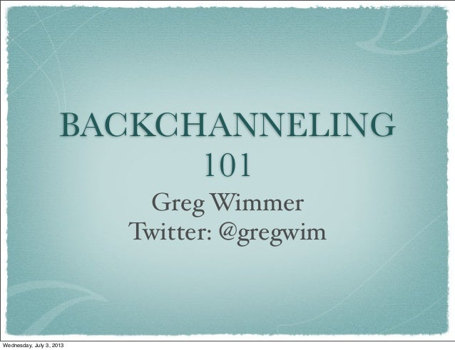 BACKCHANNELING 101 Greg Wimmer Twitter: @gregwim Wednesday, July 3, 2013
