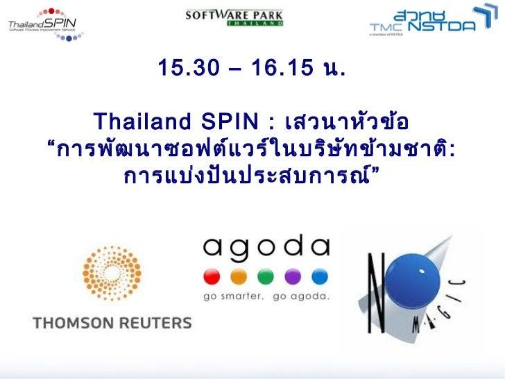"""15.30 – 16.15 น.    Thailand SPIN : เสวนาหัว ข้อ""""การพัฒ นาซอฟต์แ วร์ใ นบริษ ัท ข้า มชาติ:      การแบ่ง ปัน ประสบการณ์"""""""