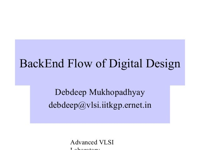 Advanced VLSI BackEnd Flow of Digital Design Debdeep Mukhopadhyay debdeep@vlsi.iitkgp.ernet.in