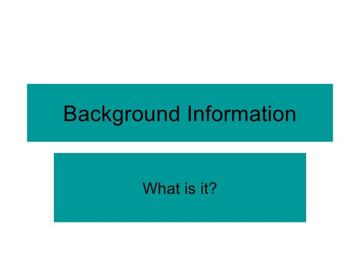 Background Information What is it?
