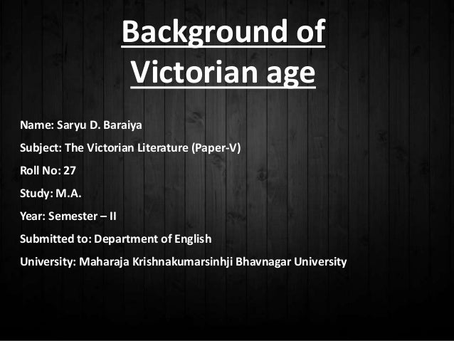 Background of Victorian age Name: Saryu D. Baraiya Subject: The Victorian Literature (Paper-V) Roll No: 27 Study: M.A. Yea...