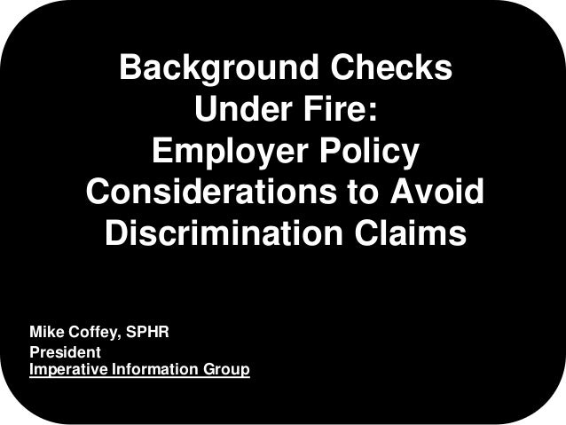 Background Checks  Under Fire:  Employer Policy  Considerations to Avoid  Discrimination Claims  Mike Coffey, SPHR  Presid...
