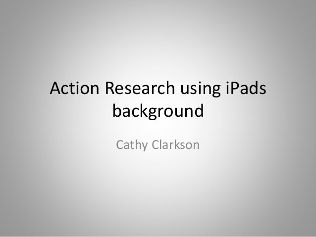 Action Research using iPads background Cathy Clarkson