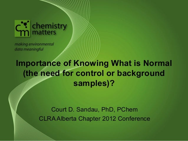 Importance of Knowing What is Normal (the need for control or background samples)? Court D. Sandau, PhD, PChem CLRA Albert...
