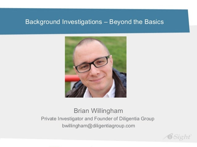 Background Investigations – Beyond the BasicsBrian WillinghamPrivate Investigator and Founder of Diligentia Groupbwillingh...