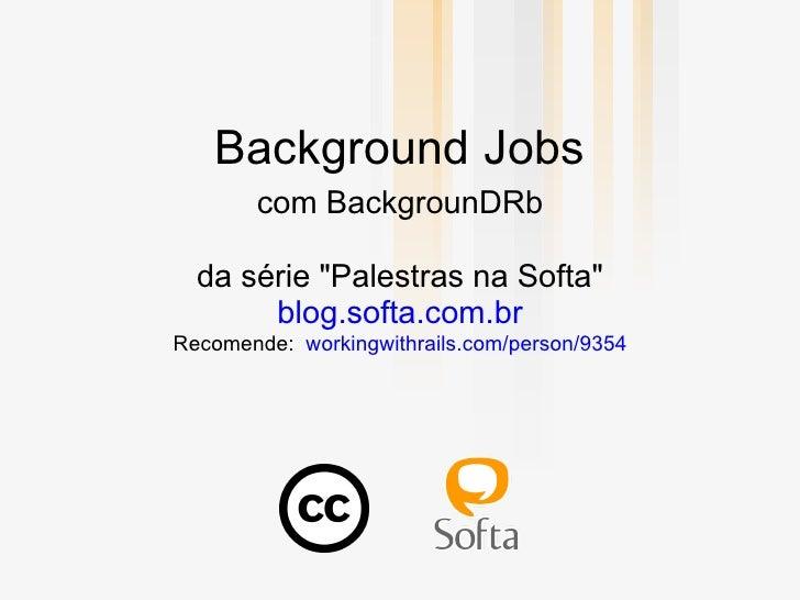 """Background Jobs        com BackgrounDRb    da série """"Palestras na Softa""""        blog.softa.com.br Recomende: workingwithra..."""