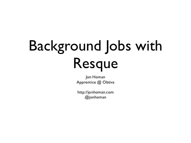 Background Jobs with      Resque           Jon Homan       Apprentice @ Obtiva       http://jonhoman.com           @jonhoman