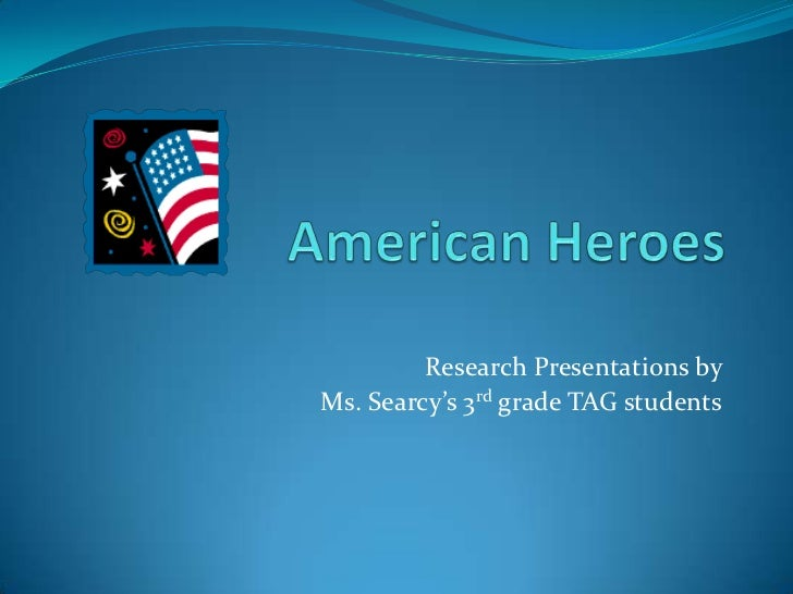 American Heroes<br />Research Presentations by <br />Ms. Searcy's 3rd grade TAG students<br />