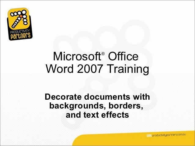 Microsoft Office            ®Word 2007 TrainingDecorate documents with backgrounds, borders,    and text effects