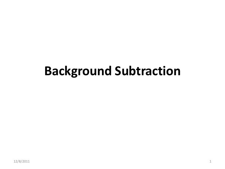 Background Subtraction12/8/2011                            1