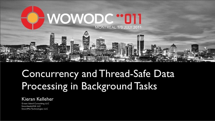 MONTREAL 1/3 JULY 2011Concurrency and Thread-Safe DataProcessing in Background TasksKieran KelleherGreen Island Consulting...