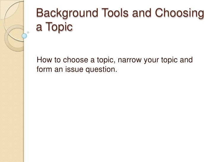 Background Tools and Choosing a Topic <br />How to choose a topic, narrow your topic and form an issue question.<br />