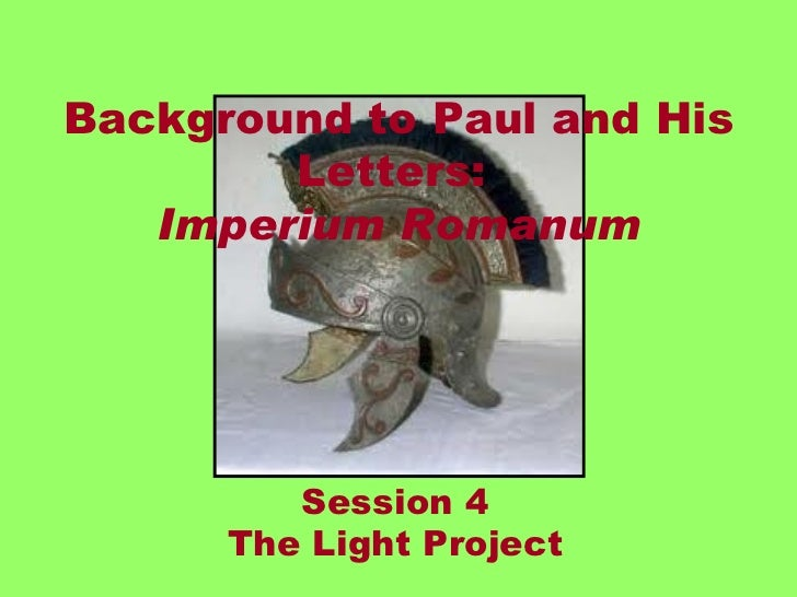 Background to Paul and His        Letters:   Imperium Romanum         Session 4      The Light Project