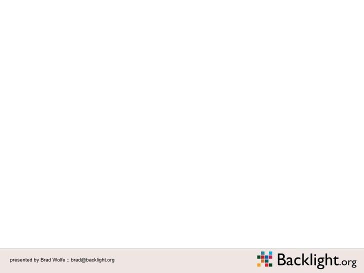 Intro Slide presented by Brad Wolfe :: brad@backlight.org
