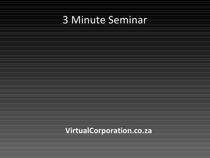 3 Minute Seminar VirtualCorporation.co.za