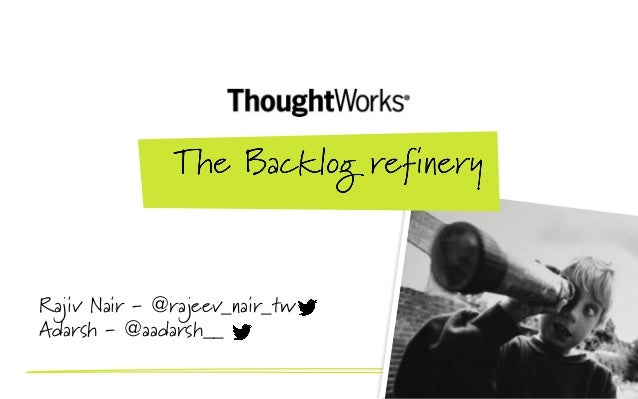 Backlog Refinery - Adarsh Sridhar and Rajeev Nair, ThoughtWorks