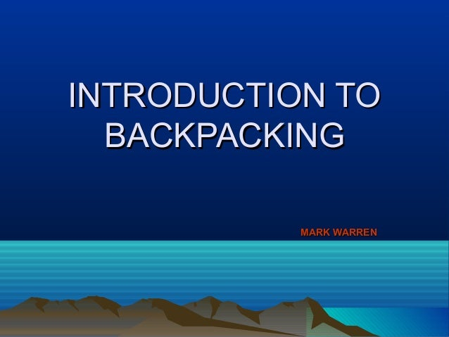 INTRODUCTION TOINTRODUCTION TO BACKPACKINGBACKPACKING MARK WARRENMARK WARREN