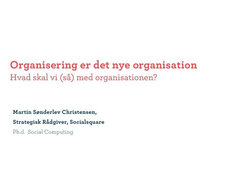 Organisering er det nye organisation Hvad skal vi (så) med organisationen?   Martin Sønderlev Christensen, Strategisk Rådg...