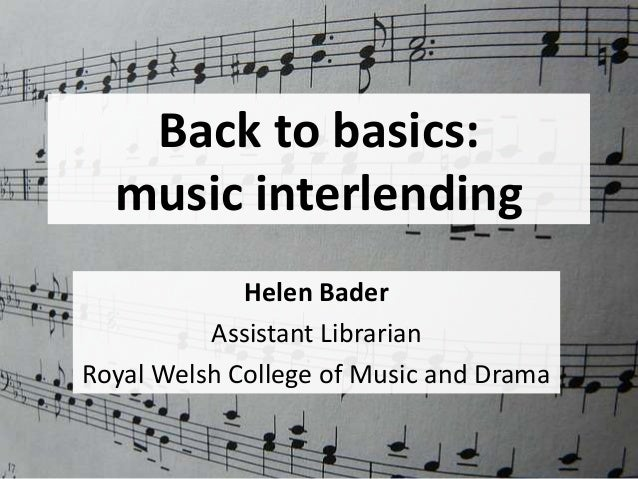Back to basics: music interlending Helen Bader Assistant Librarian Royal Welsh College of Music and Drama