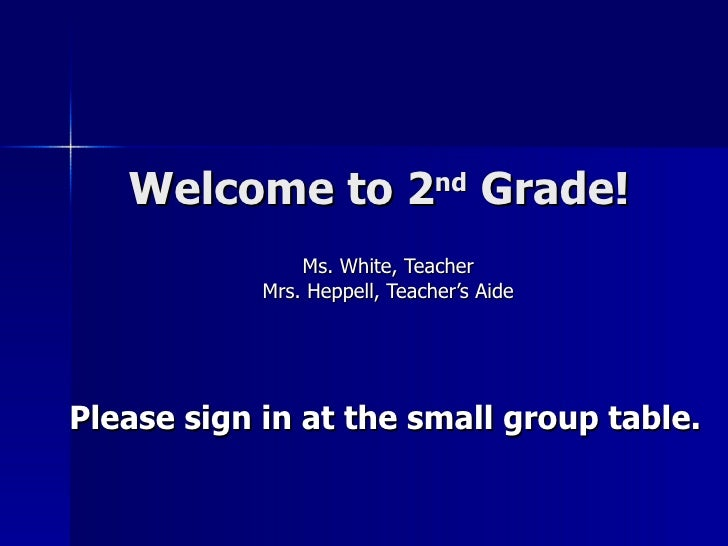 Welcome to 2 nd  Grade! Ms. White, Teacher Mrs. Heppell, Teacher's Aide Please sign in at the small group table.