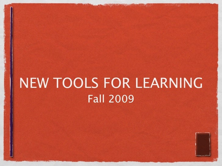 NEW TOOLS FOR LEARNING         Fall 2009